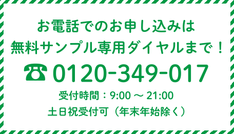 お電話でのお申込みは無料サンプル専用ダイヤルまで! 0120-349-017